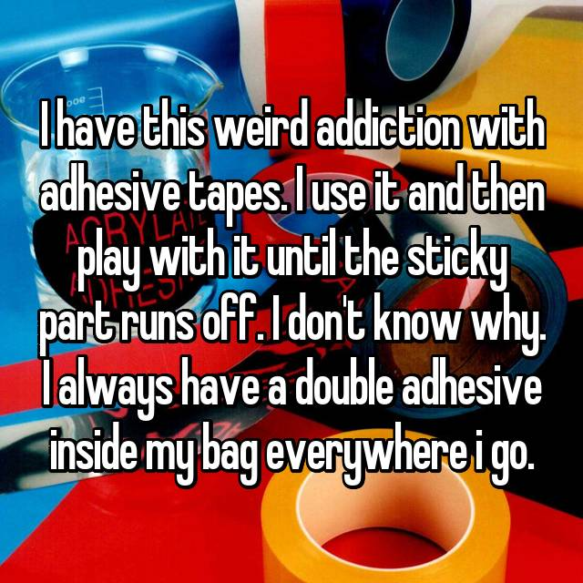 I have this weird addiction with adhesive tapes. I use it and then play with it until the sticky part runs off. I don't know why. I always have a double adhesive inside my bag everywhere i go.