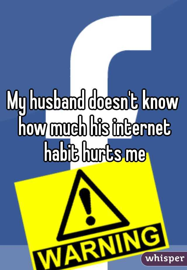 My husband doesn't know how much his internet habit hurts me