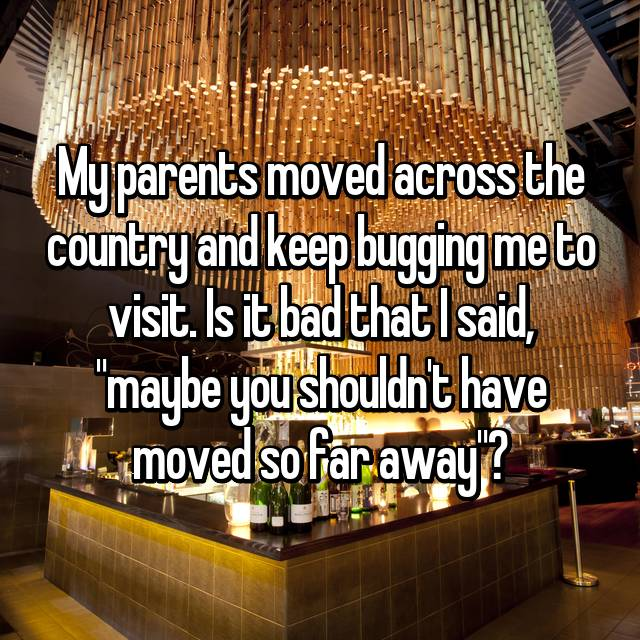"""My parents moved across the country and keep bugging me to visit. Is it bad that I said, """"maybe you shouldn't have moved so far away""""?"""
