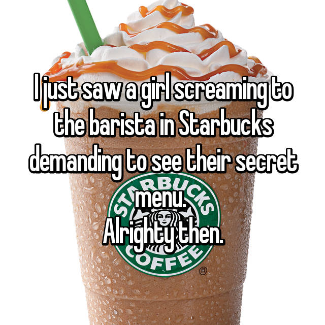 I just saw a girl screaming to the barista in Starbucks demanding to see their secret menu.  Alrighty then.