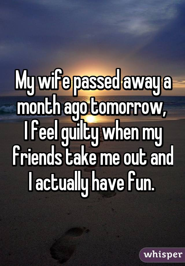 My wife passed away a month ago tomorrow, I feel guilty when my friends take me out and I actually have fun.