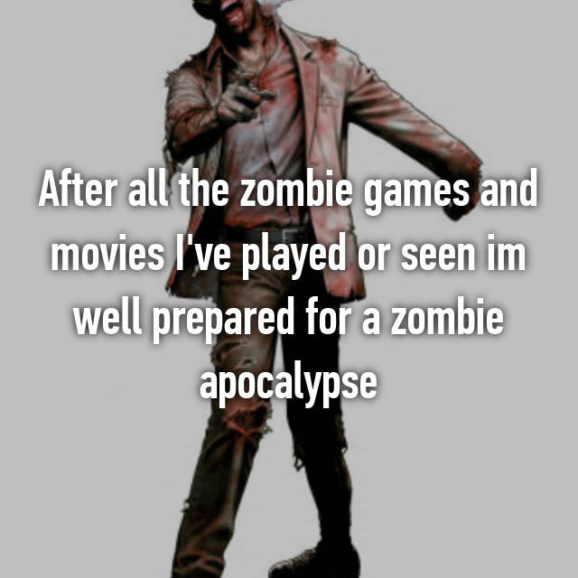 After all the zombie games and movies I've played or seen im well prepared for a zombie apocalypse