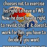 Not if he agreed to it. He chooses not to exercise his right to have a FWB. Now, he does have a right to revisit this. If it doesn't work for him, you have to decide if you want monogamy or to move on