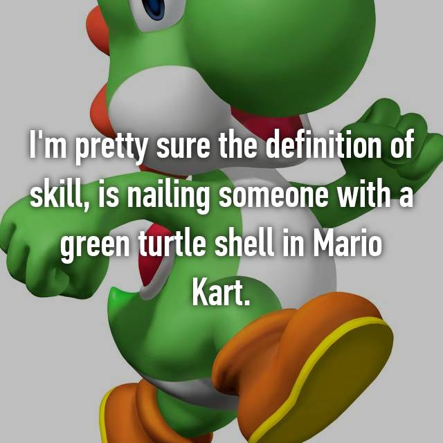 I'm pretty sure the definition of skill, is nailing someone with a green turtle shell in Mario Kart.
