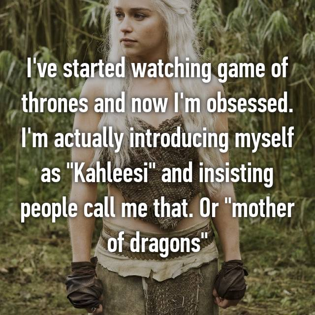 "I've started watching game of thrones and now I'm obsessed. I'm actually introducing myself as ""Kahleesi"" and insisting people call me that. Or ""mother of dragons"""
