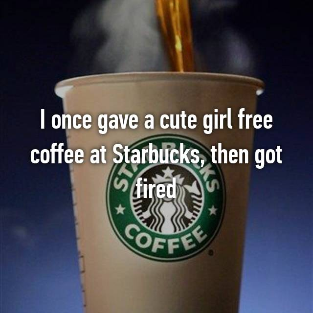 I once gave a cute girl free coffee at Starbucks, then got fired