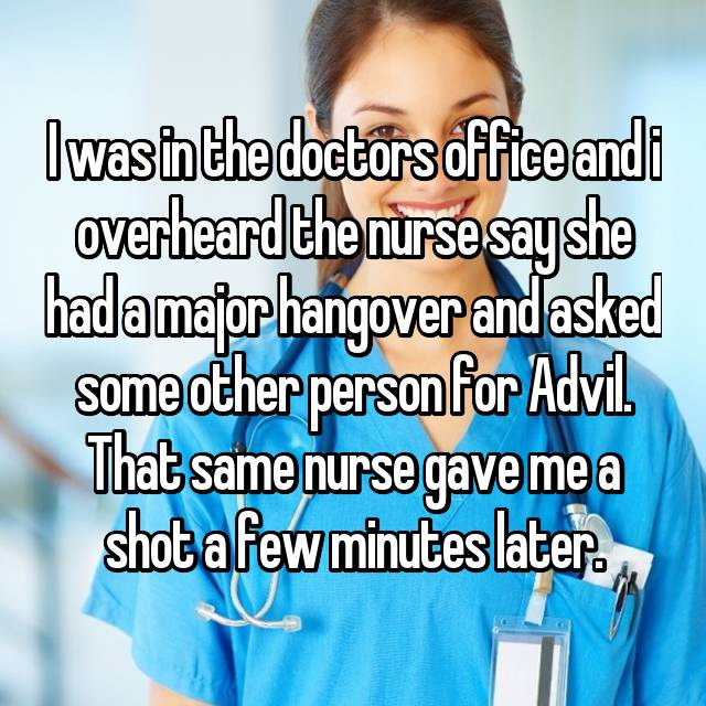 I was in the doctors office and i overheard the nurse say she had a major hangover and asked some other person for Advil. That same nurse gave me a shot a few minutes later. 😳