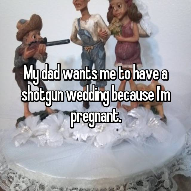 My dad wants me to have a shotgun wedding because I'm pregnant.