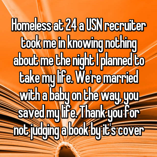 Homeless at 24 a USN recruiter took me in knowing nothing about me the night I planned to take my life. We're married with a baby on the way, you saved my life. Thank you for not judging a book by it's cover