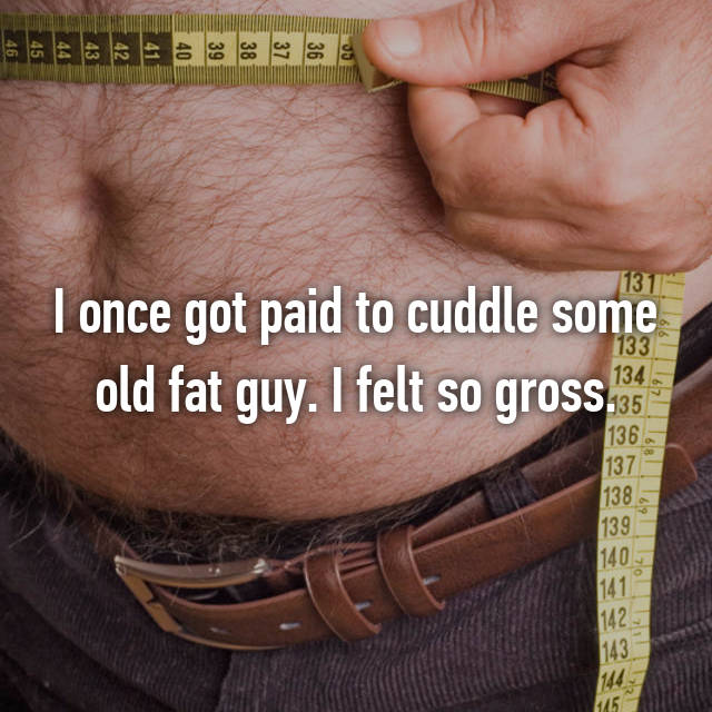 I once got paid to cuddle some old fat guy. I felt so gross.