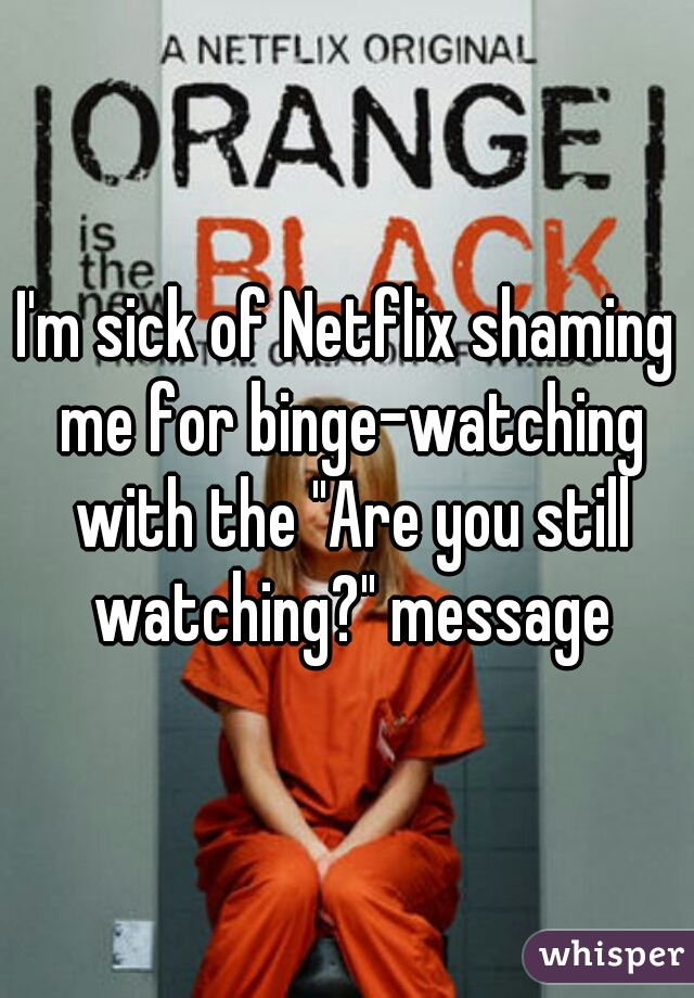 "I'm sick of Netflix shaming me for binge-watching with the ""Are you still watching?"" message"