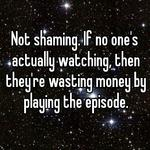 Not shaming. If no one's actually watching, then they're wasting money by playing the episode.
