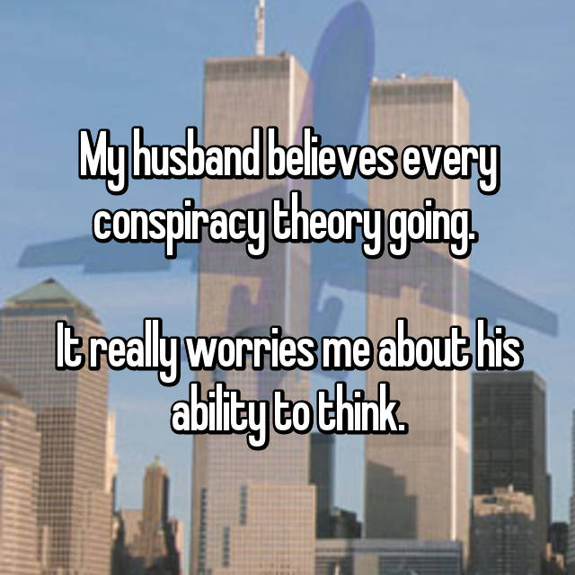 My husband believes every conspiracy theory going.   It really worries me about his ability to think.