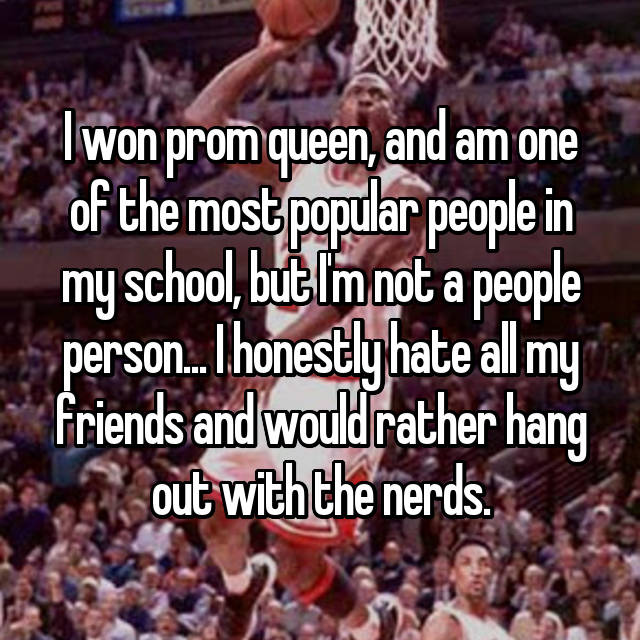 I won prom queen, and am one of the most popular people in my school, but I'm not a people person... I honestly hate all my friends and would rather hang out with the nerds.