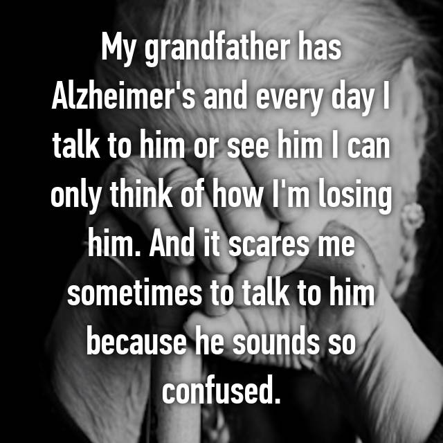 My grandfather has Alzheimer's and every day I talk to him or see him I can only think of how I'm losing him. And it scares me sometimes to talk to him because he sounds so confused.