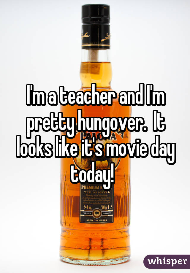 I'm a teacher and I'm pretty hungover.  It looks like it's movie day today!