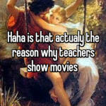 Haha is that actualy the reason why teachers show movies