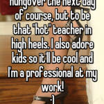 "I can't wait to be a teacher! Not to be hungover the next day of course, but to be that ""hot"" teacher in high heels. I also adore kids so it'll be cool and I'm a professional at my work! :)"
