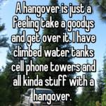A hangover is just a feeling take a goodys and get over it. I have climbed water tanks cell phone towers and all kinda stuff with a hangover.