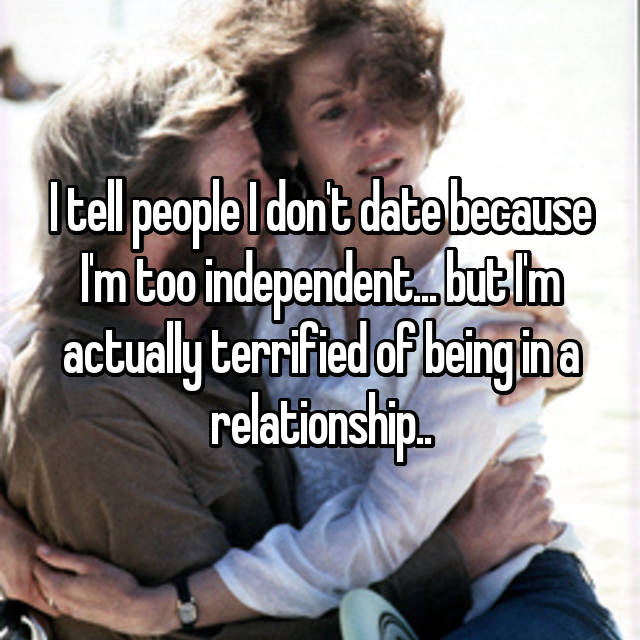 I tell people I don't date because I'm too independent... but I'm actually terrified of being in a relationship..