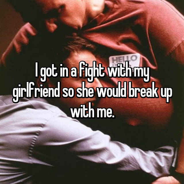 I got in a fight with my girlfriend so she would break up with me.