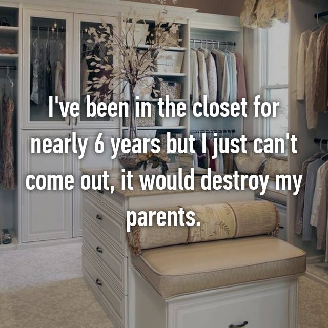 I've been in the closet for nearly 6 years but I just can't come out, it would destroy my parents.