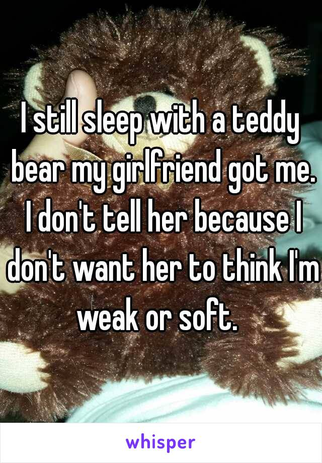 I still sleep with a teddy bear my girlfriend got me. I don't tell her because I don't want her to think I'm weak or soft.