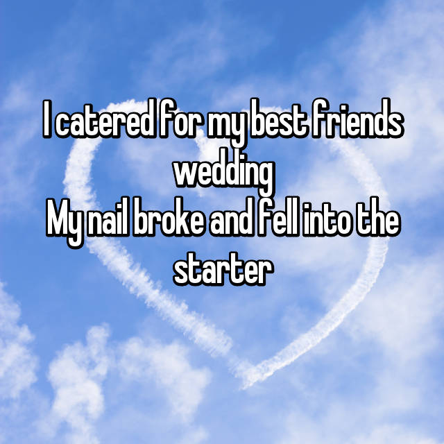 I catered for my best friends wedding My nail broke and fell into the starter