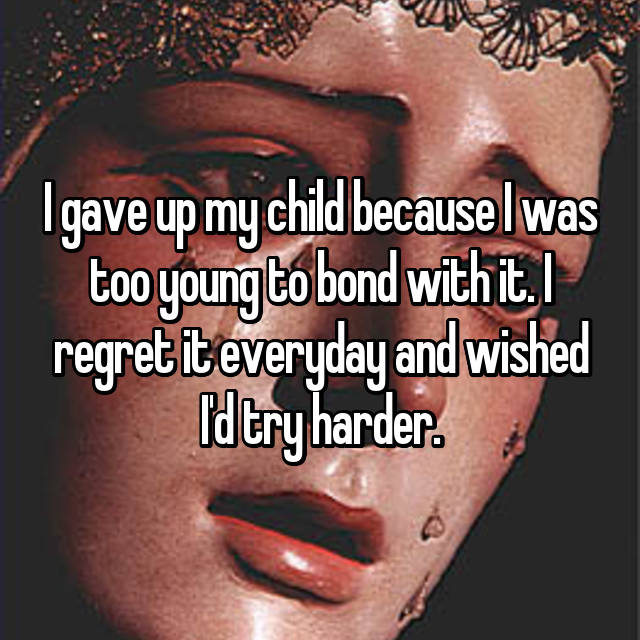 I gave up my child because I was too young to bond with it. I regret it everyday and wished I'd try harder.