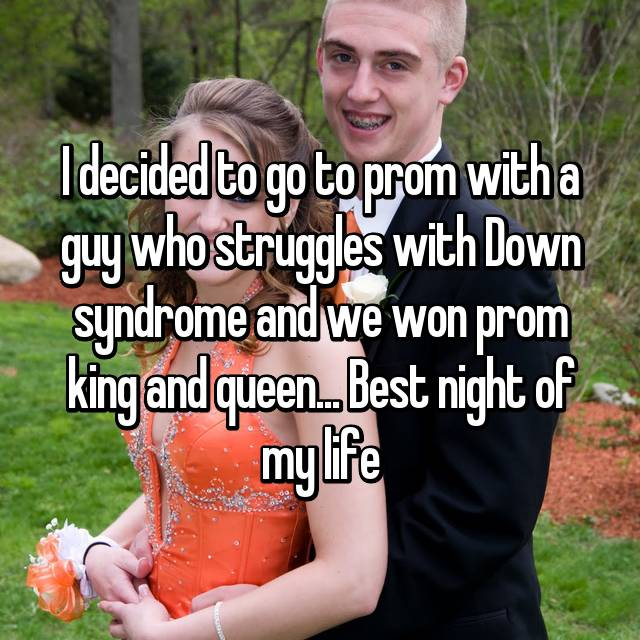 I decided to go to prom with a guy who struggles with Down syndrome and we won prom king and queen... Best night of my life