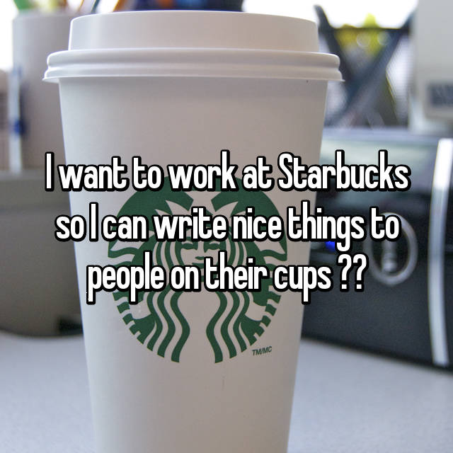 I want to work at Starbucks so I can write nice things to people on their cups ☺️