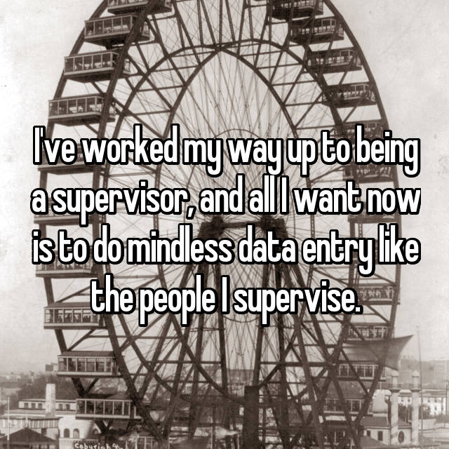 I've worked my way up to being a supervisor, and all I want now is to do mindless data entry like the people I supervise.
