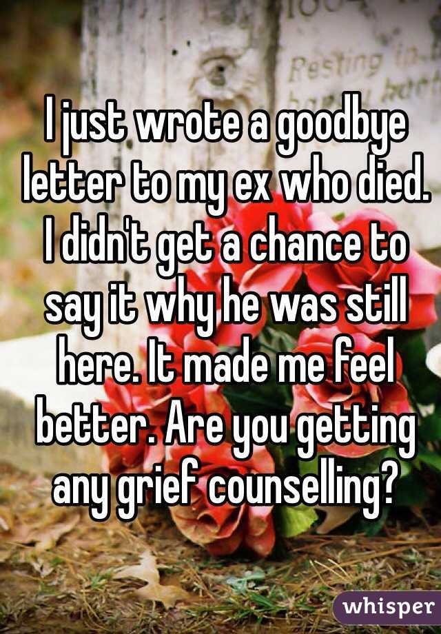 I just wrote a goodbye letter to my ex who died I didnt get a