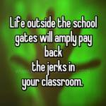 Life outside the school gates will amply pay back the jerks in your classroom.