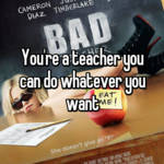 You're a teacher you can do whatever you want