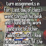 Once had a teacher that I supposedly 'didnt turn assignments in' for.  Last day of class I went through his desk and found all my work and a lot of other failing students'.  Real catch was most of the others were white too.
