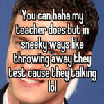 You can haha my teacher does but in sneeky ways like throwing away they test cause they talking lol