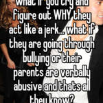 what if you try and figure out WHY they act like a jerk... what if they are going through bullying or their parents are verbally abusive and thats all they know?