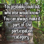 """You probably could but who else would know? You can always make it part of the """"participation"""" category."""