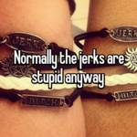 Normally the jerks are stupid anyway