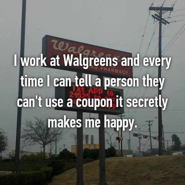 I work at Walgreens and every time I can tell a person they can't use a coupon it secretly makes me happy.