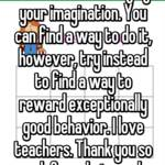 You are limited only by your imagination. You can find a way to do it, however, try instead to find a way to reward exceptionally good behavior. I love teachers. Thank you so much for what you do.