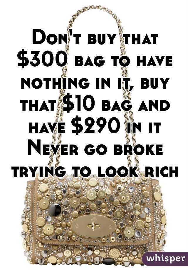 t buy that $300 bag to have nothing in it, buy that $10 bag and have