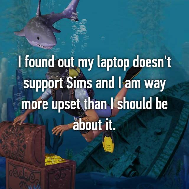 I found out my laptop doesn't support Sims and I am way more upset than I should be about it.