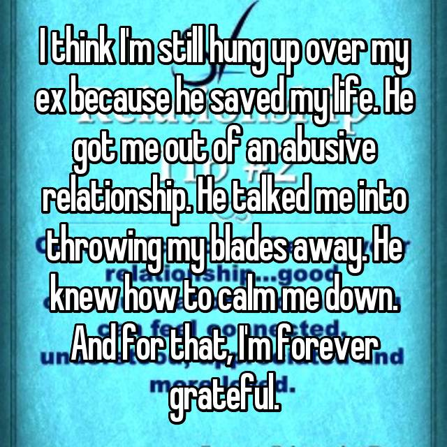 I think I'm still hung up over my ex because he saved my life. He got me out of an abusive relationship. He talked me into throwing my blades away. He knew how to calm me down. And for that, I'm forever grateful.