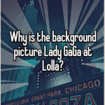 Why is the background picture Lady GaGa at Lolla?