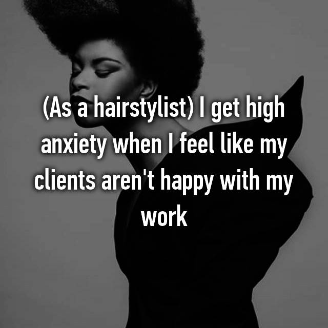 (As a hairstylist) I get high anxiety when I feel like my clients aren't happy with my work