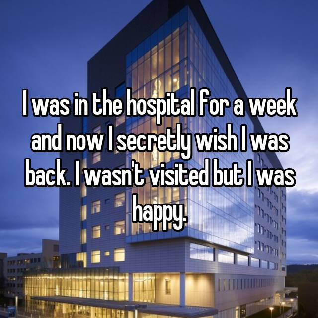 I was in the hospital for a week and now I secretly wish I was back. I wasn't visited but I was happy.