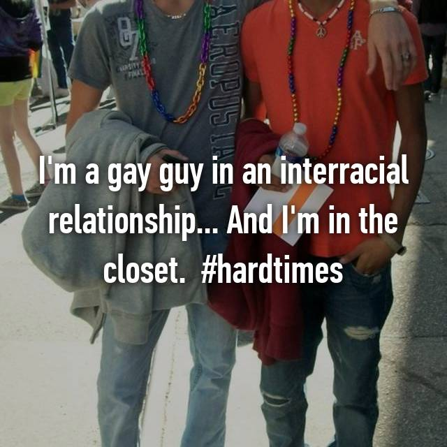 I'm a gay guy in an interracial relationship... And I'm in the closet.  #hardtimes