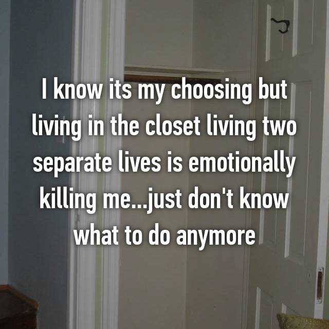 I know its my choosing but living in the closet living two separate lives is emotionally killing me...just don't know what to do anymore